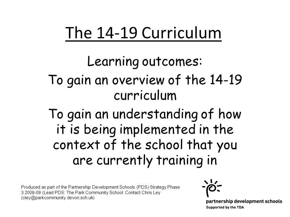 The Curriculum Learning outcomes: To gain an overview of the curriculum To gain an understanding of how it is being implemented in the context of the school that you are currently training in Produced as part of the Partnership Development Schools (PDS) Strategy Phase (Lead PDS: The Park Community School.