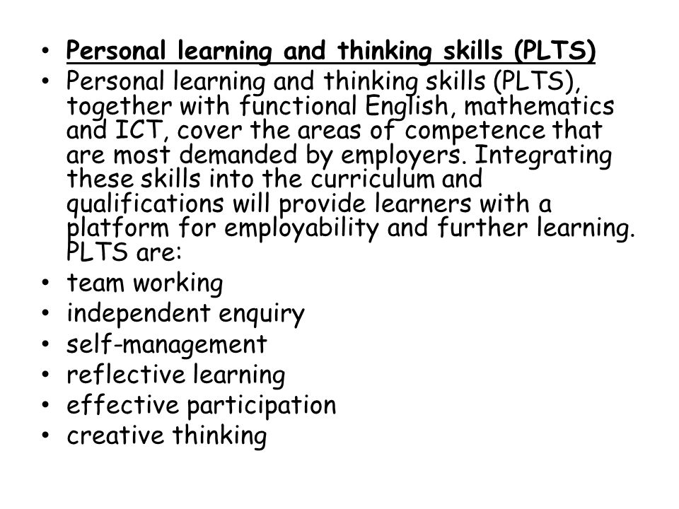 Personal learning and thinking skills (PLTS) Personal learning and thinking skills (PLTS), together with functional English, mathematics and ICT, cover the areas of competence that are most demanded by employers.
