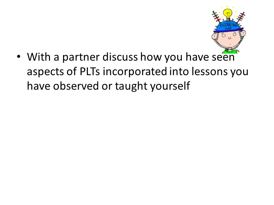 With a partner discuss how you have seen aspects of PLTs incorporated into lessons you have observed or taught yourself