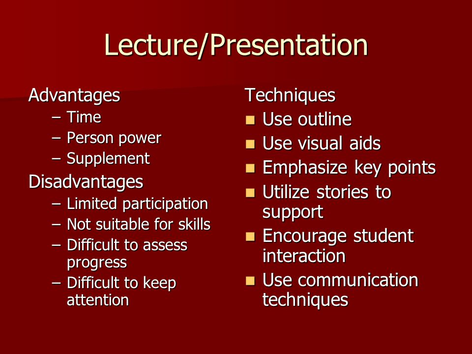 Lecture/Presentation Advantages –Time –Person power –Supplement Disadvantages –Limited participation –Not suitable for skills –Difficult to assess progress –Difficult to keep attention Techniques Use outline Use outline Use visual aids Use visual aids Emphasize key points Emphasize key points Utilize stories to support Utilize stories to support Encourage student interaction Encourage student interaction Use communication techniques Use communication techniques