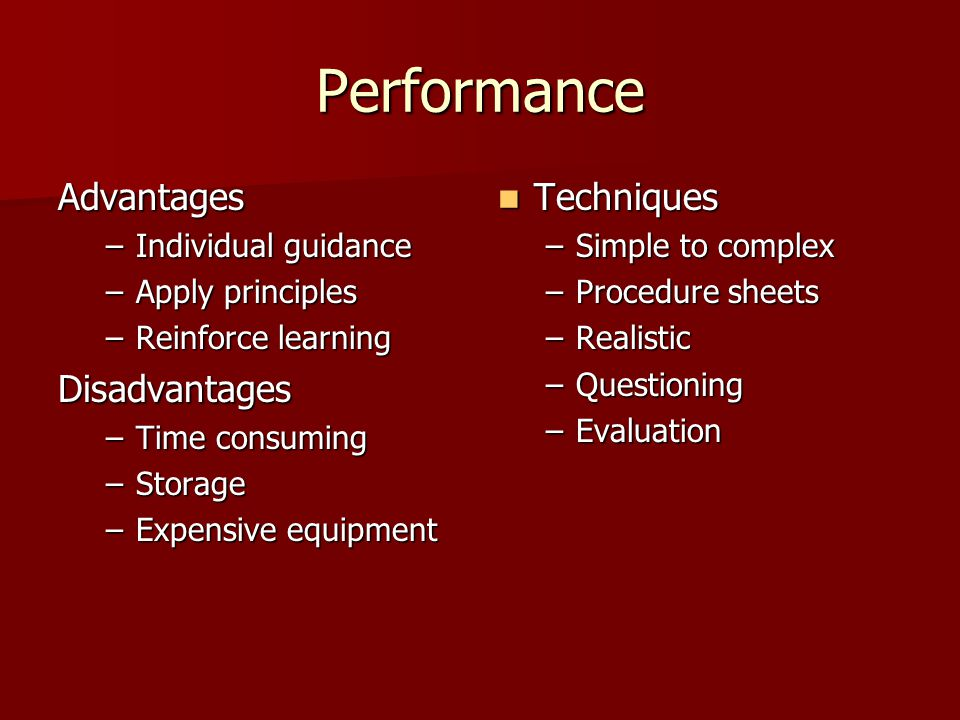 Performance Advantages –Individual guidance –Apply principles –Reinforce learning Disadvantages –Time consuming –Storage –Expensive equipment Techniques Techniques –Simple to complex –Procedure sheets –Realistic –Questioning –Evaluation