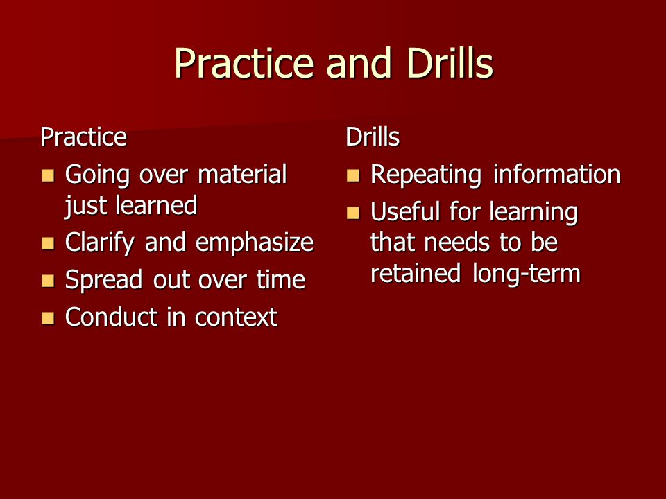 Practice and Drills Practice Going over material just learned Going over material just learned Clarify and emphasize Clarify and emphasize Spread out over time Spread out over time Conduct in context Conduct in contextDrills Repeating information Repeating information Useful for learning that needs to be retained long-term Useful for learning that needs to be retained long-term