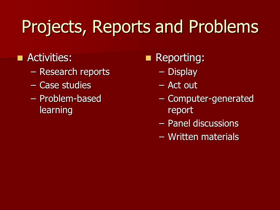 Projects, Reports and Problems Activities: Activities: –Research reports –Case studies –Problem-based learning Reporting: Reporting: –Display –Act out –Computer-generated report –Panel discussions –Written materials