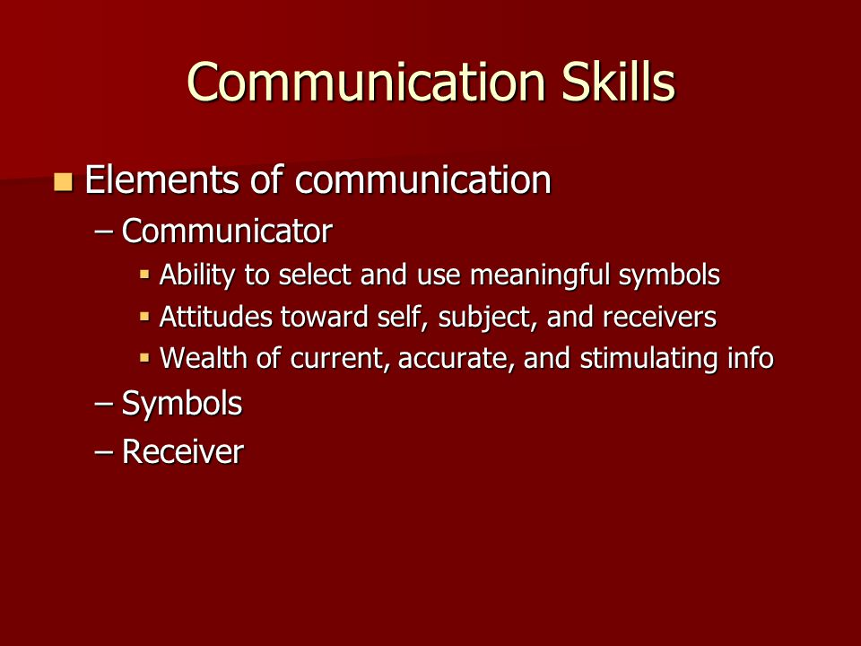 Communication Skills Elements of communication Elements of communication –Communicator  Ability to select and use meaningful symbols  Attitudes toward self, subject, and receivers  Wealth of current, accurate, and stimulating info –Symbols –Receiver