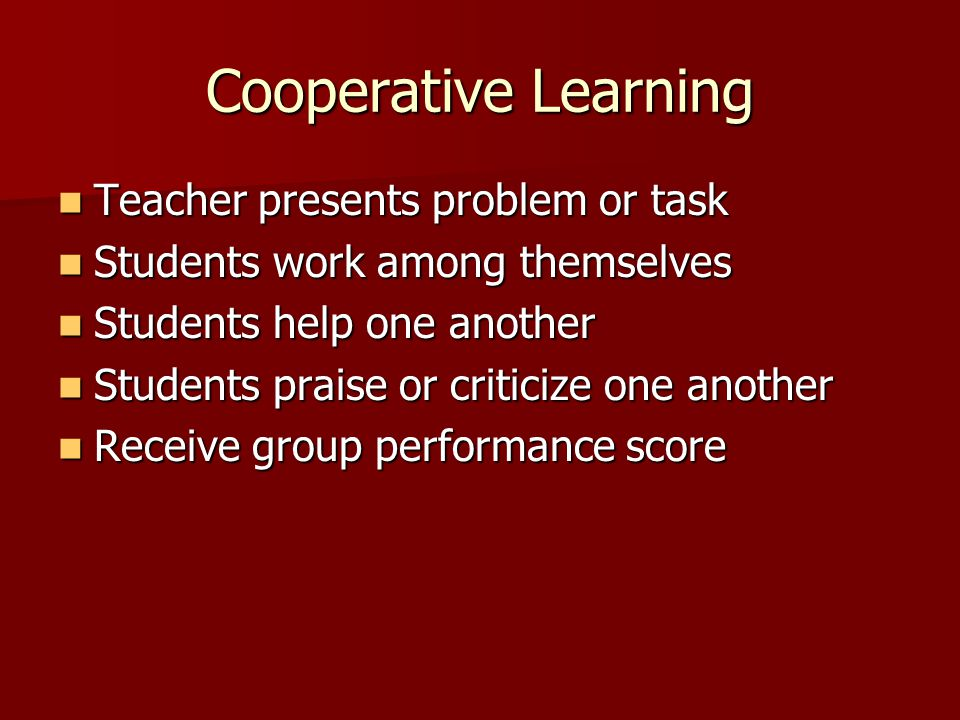 Cooperative Learning Teacher presents problem or task Teacher presents problem or task Students work among themselves Students work among themselves Students help one another Students help one another Students praise or criticize one another Students praise or criticize one another Receive group performance score Receive group performance score