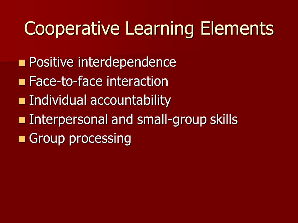 Cooperative Learning Elements Positive interdependence Positive interdependence Face-to-face interaction Face-to-face interaction Individual accountability Individual accountability Interpersonal and small-group skills Interpersonal and small-group skills Group processing Group processing