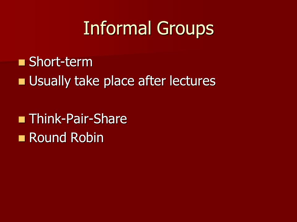 Informal Groups Short-term Short-term Usually take place after lectures Usually take place after lectures Think-Pair-Share Think-Pair-Share Round Robin Round Robin