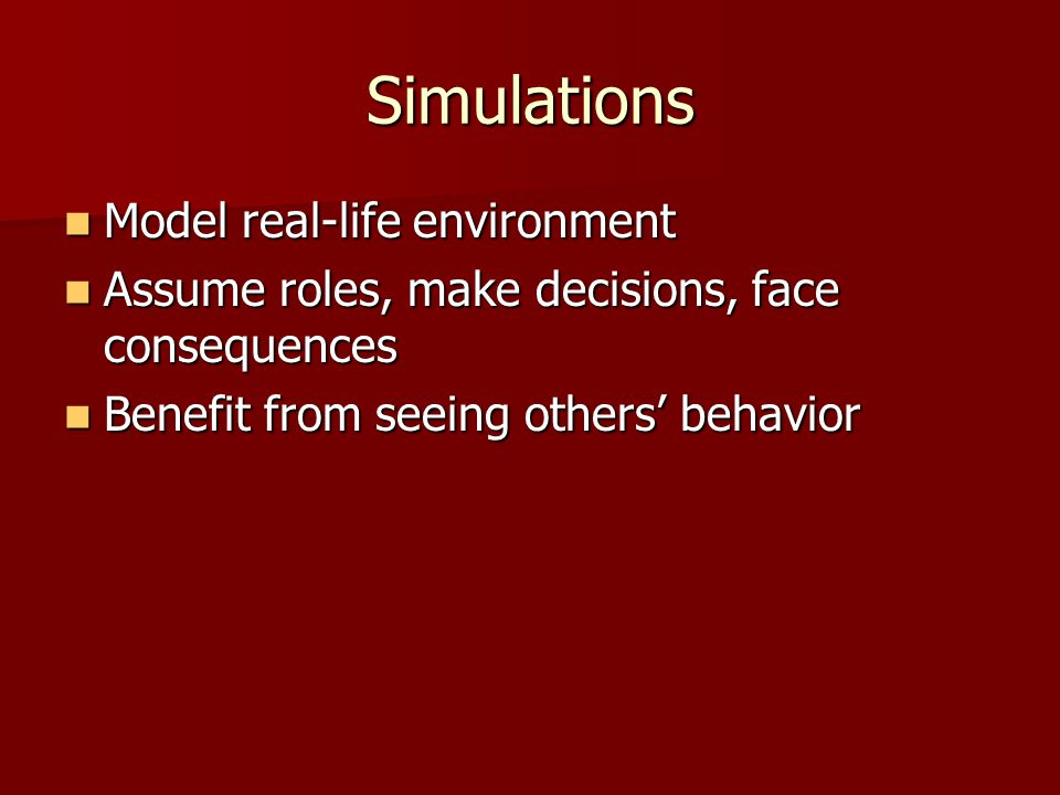 Simulations Model real-life environment Model real-life environment Assume roles, make decisions, face consequences Assume roles, make decisions, face consequences Benefit from seeing others' behavior Benefit from seeing others' behavior