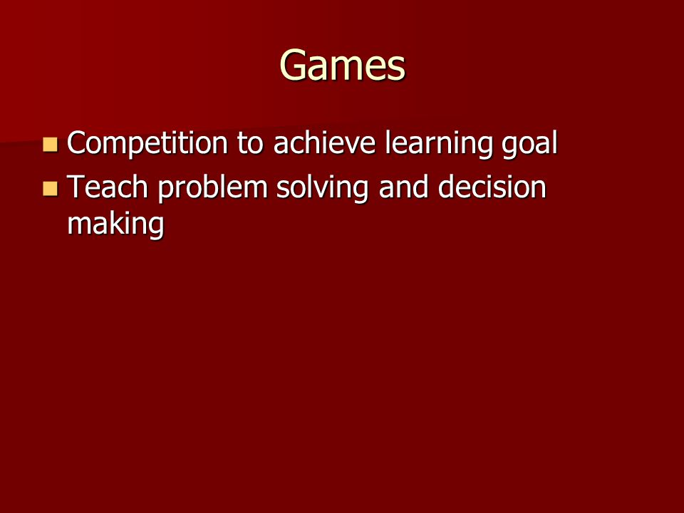 Games Competition to achieve learning goal Competition to achieve learning goal Teach problem solving and decision making Teach problem solving and decision making