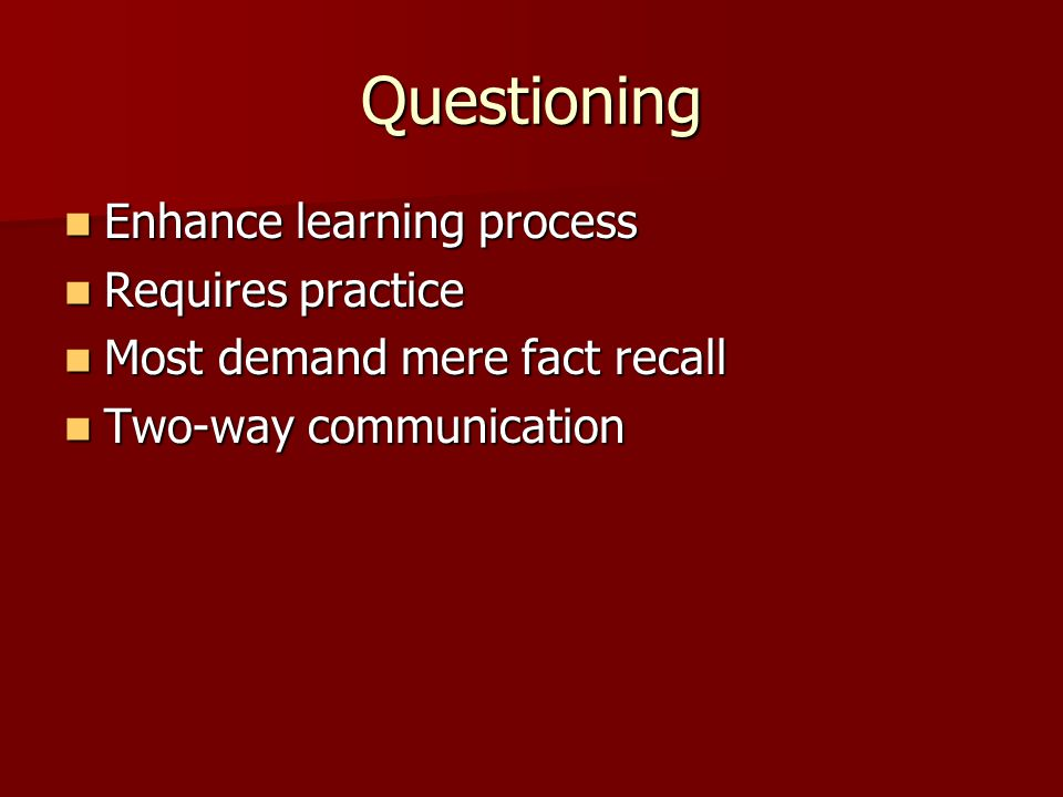 Questioning Enhance learning process Enhance learning process Requires practice Requires practice Most demand mere fact recall Most demand mere fact recall Two-way communication Two-way communication