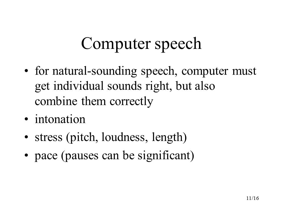 11/16 Computer speech for natural-sounding speech, computer must get individual sounds right, but also combine them correctly intonation stress (pitch, loudness, length) pace (pauses can be significant)