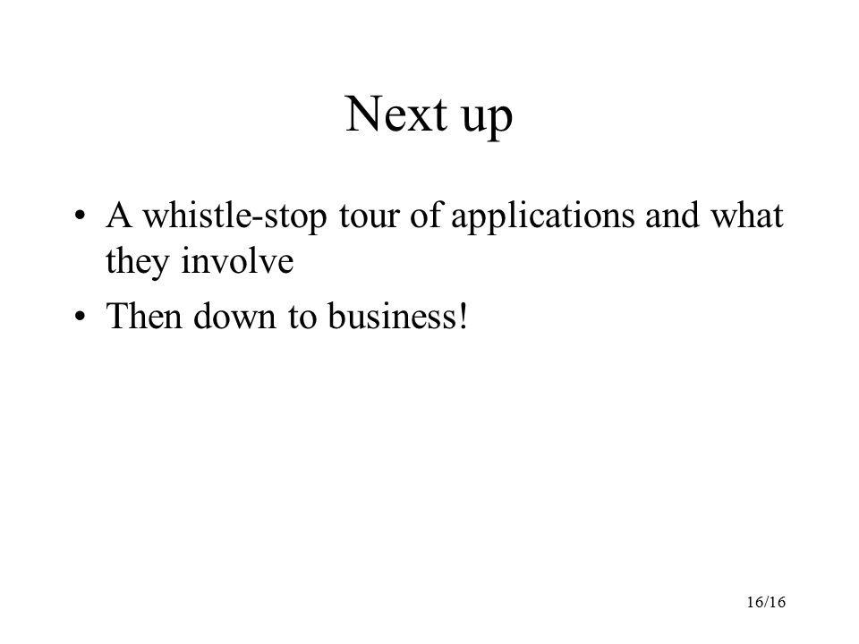 16/16 Next up A whistle-stop tour of applications and what they involve Then down to business!