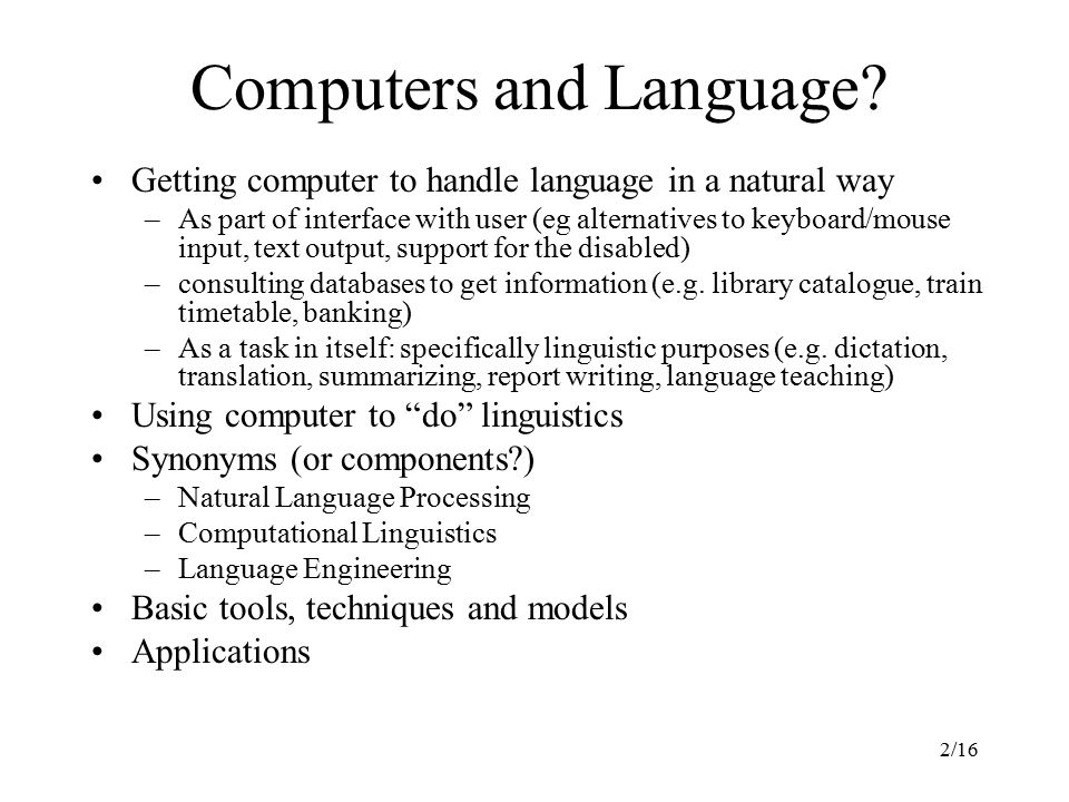 2/16 Getting computer to handle language in a natural way –As part of interface with user (eg alternatives to keyboard/mouse input, text output, support for the disabled) –consulting databases to get information (e.g.