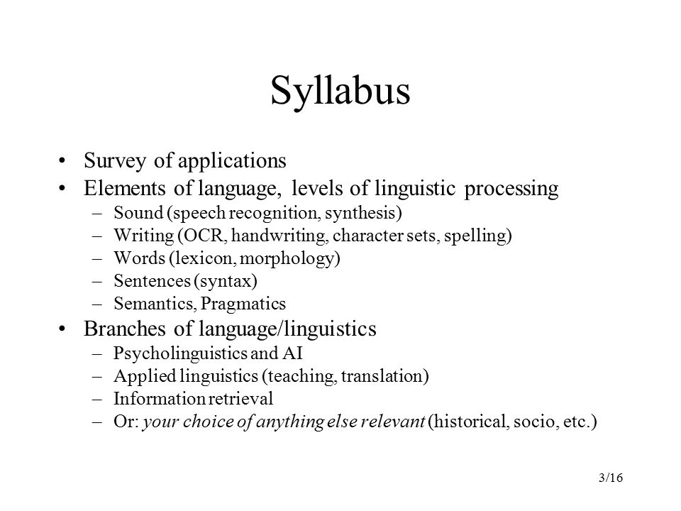 3/16 Syllabus Survey of applications Elements of language, levels of linguistic processing –Sound (speech recognition, synthesis) –Writing (OCR, handwriting, character sets, spelling) –Words (lexicon, morphology) –Sentences (syntax) –Semantics, Pragmatics Branches of language/linguistics –Psycholinguistics and AI –Applied linguistics (teaching, translation) –Information retrieval –Or: your choice of anything else relevant (historical, socio, etc.)