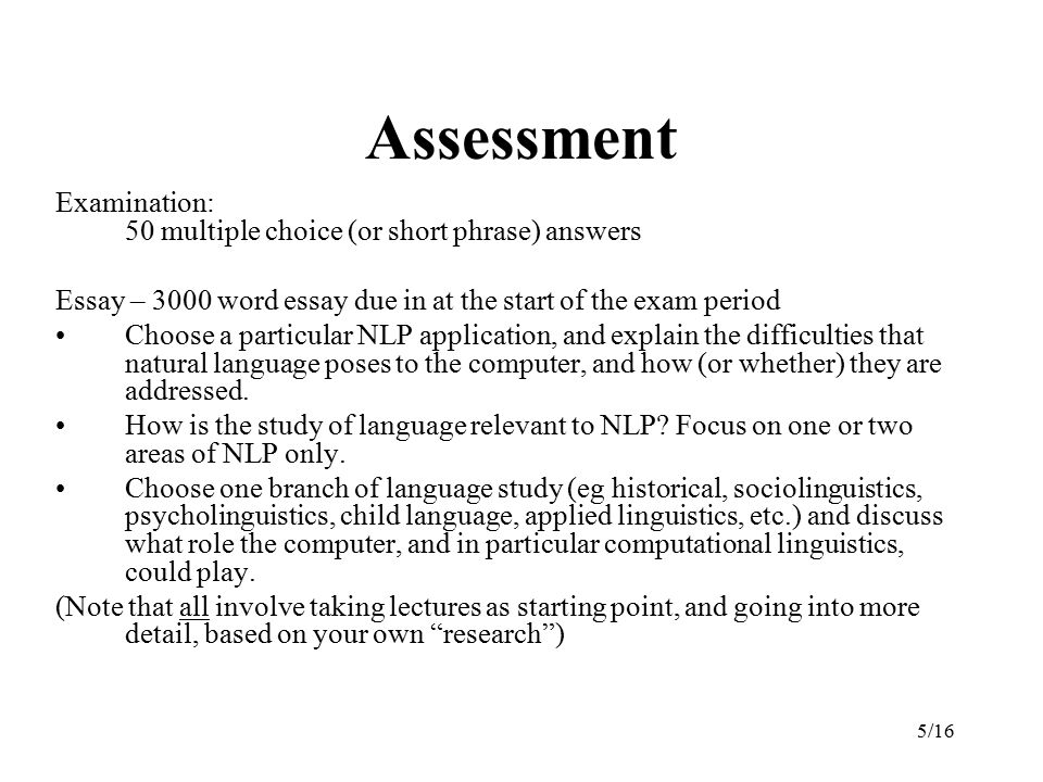 5/16 Assessment Examination: 50 multiple choice (or short phrase) answers Essay – 3000 word essay due in at the start of the exam period Choose a particular NLP application, and explain the difficulties that natural language poses to the computer, and how (or whether) they are addressed.
