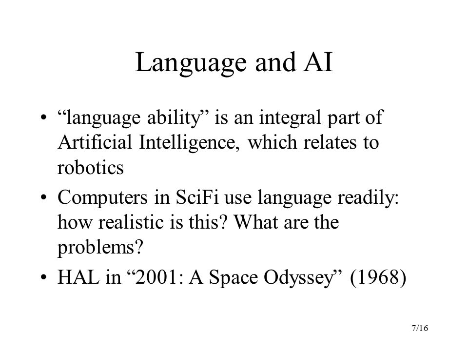 7/16 Language and AI language ability is an integral part of Artificial Intelligence, which relates to robotics Computers in SciFi use language readily: how realistic is this.