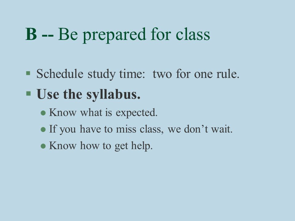 B -- Be prepared for class §Schedule study time: two for one rule.