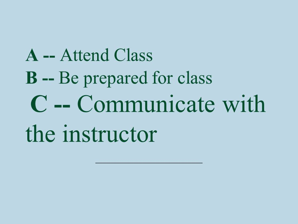 A -- Attend Class B -- Be prepared for class C -- Communicate with the instructor ________________