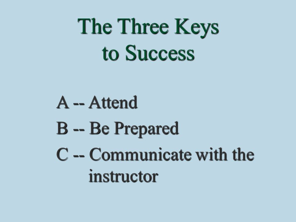 The Three Keys to Success A -- Attend B -- Be Prepared C -- Communicate with the instructor