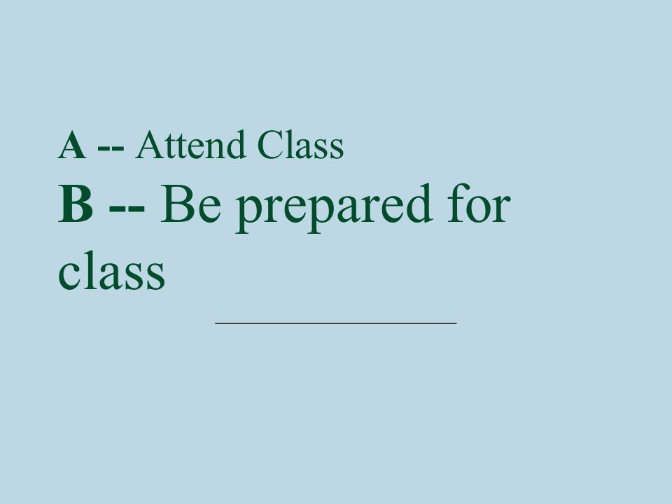 A -- Attend Class B -- Be prepared for class ________________
