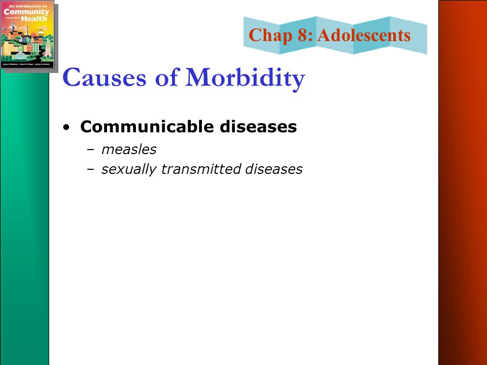 Chap 8: Adolescents Causes of Morbidity Communicable diseases –measles –sexually transmitted diseases