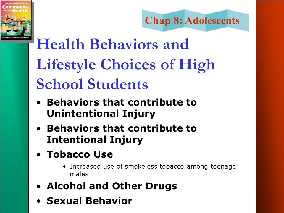 Chap 8: Adolescents Health Behaviors and Lifestyle Choices of High School Students Behaviors that contribute to Unintentional Injury Behaviors that contribute to Intentional Injury Tobacco Use Increased use of smokeless tobacco among teenage males Alcohol and Other Drugs Sexual Behavior