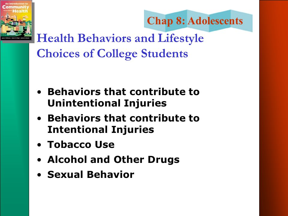 Chap 8: Adolescents Health Behaviors and Lifestyle Choices of College Students Behaviors that contribute to Unintentional Injuries Behaviors that contribute to Intentional Injuries Tobacco Use Alcohol and Other Drugs Sexual Behavior