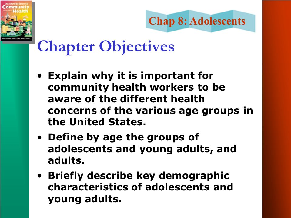 Chap 8: Adolescents Chapter Objectives Explain why it is important for community health workers to be aware of the different health concerns of the various age groups in the United States.