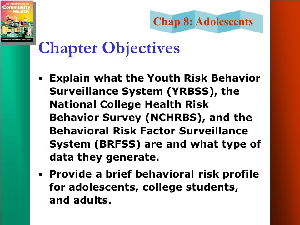 Chap 8: Adolescents Chapter Objectives Explain what the Youth Risk Behavior Surveillance System (YRBSS), the National College Health Risk Behavior Survey (NCHRBS), and the Behavioral Risk Factor Surveillance System (BRFSS) are and what type of data they generate.