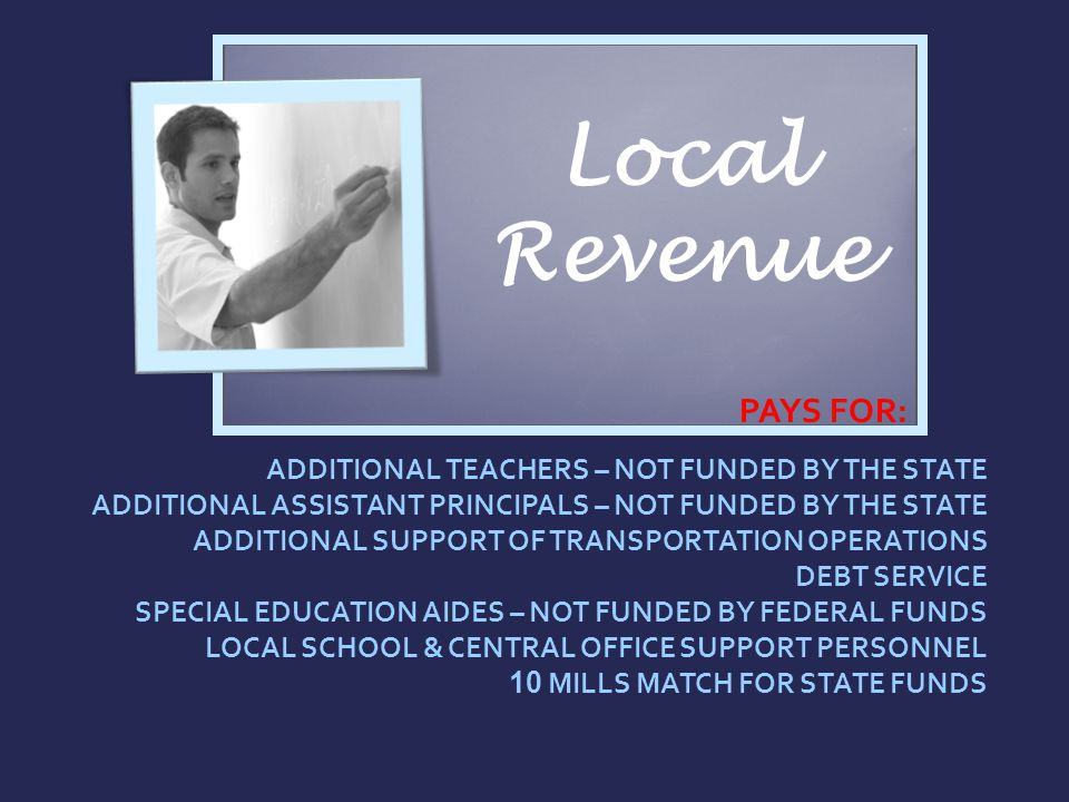 Local Revenue PAYS FOR: ADDITIONAL TEACHERS – NOT FUNDED BY THE STATE ADDITIONAL ASSISTANT PRINCIPALS – NOT FUNDED BY THE STATE ADDITIONAL SUPPORT OF TRANSPORTATION OPERATIONS DEBT SERVICE SPECIAL EDUCATION AIDES – NOT FUNDED BY FEDERAL FUNDS LOCAL SCHOOL & CENTRAL OFFICE SUPPORT PERSONNEL 10 MILLS MATCH FOR STATE FUNDS
