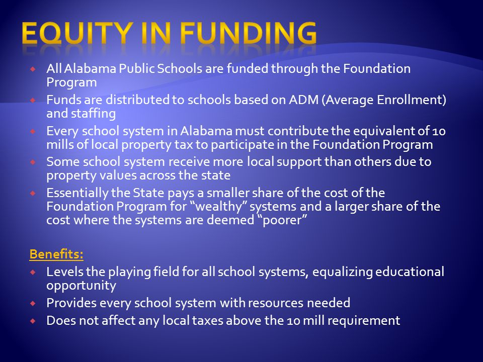  All Alabama Public Schools are funded through the Foundation Program  Funds are distributed to schools based on ADM (Average Enrollment) and staffing  Every school system in Alabama must contribute the equivalent of 10 mills of local property tax to participate in the Foundation Program  Some school system receive more local support than others due to property values across the state  Essentially the State pays a smaller share of the cost of the Foundation Program for wealthy systems and a larger share of the cost where the systems are deemed poorer Benefits:  Levels the playing field for all school systems, equalizing educational opportunity  Provides every school system with resources needed  Does not affect any local taxes above the 10 mill requirement