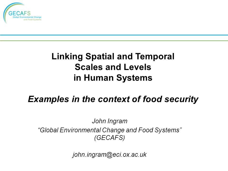 John Ingram Global Environmental Change and Food Systems (GECAFS) Linking Spatial and Temporal Scales and Levels in Human Systems Examples in the context of food security