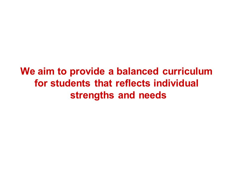 We aim to provide a balanced curriculum for students that reflects individual strengths and needs
