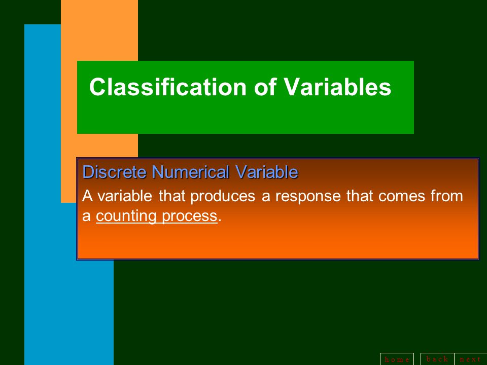 b a c kn e x t h o m e Classification of Variables Discrete Numerical Variable A variable that produces a response that comes from a counting process.