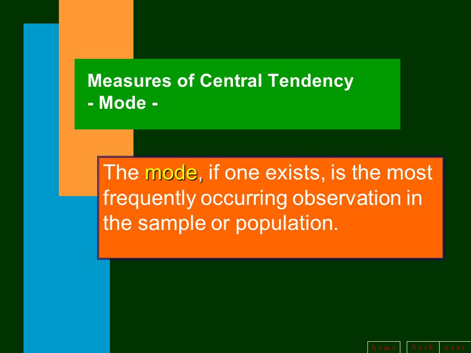b a c kn e x t h o m e Measures of Central Tendency - Mode - mode, The mode, if one exists, is the most frequently occurring observation in the sample or population.