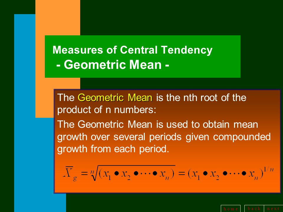 b a c kn e x t h o m e Measures of Central Tendency - Geometric Mean - Geometric Mean The Geometric Mean is the nth root of the product of n numbers: The Geometric Mean is used to obtain mean growth over several periods given compounded growth from each period.