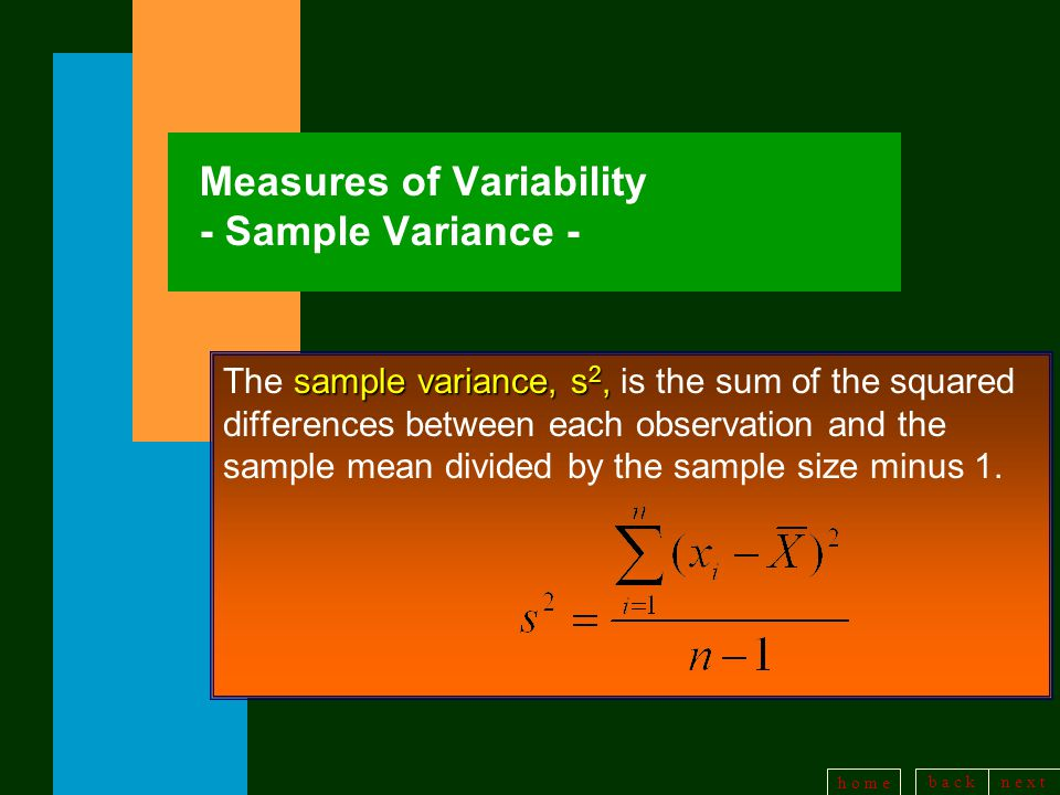 b a c kn e x t h o m e Measures of Variability - Sample Variance - sample variance, s 2, The sample variance, s 2, is the sum of the squared differences between each observation and the sample mean divided by the sample size minus 1.