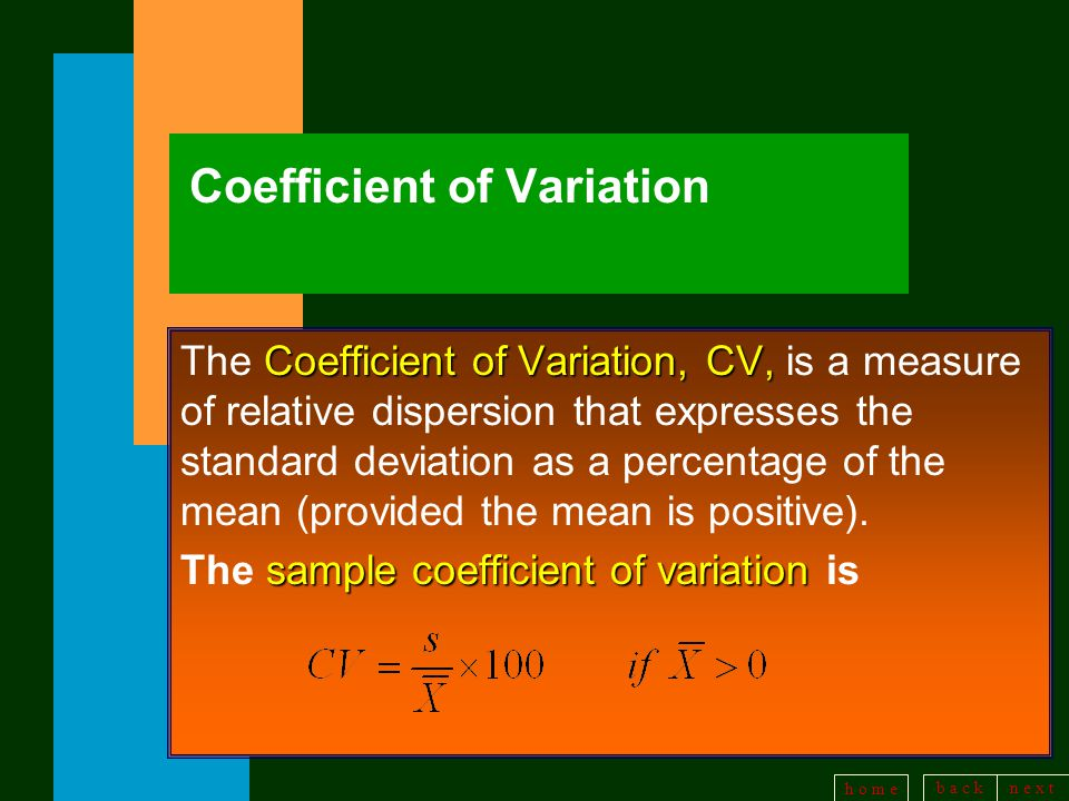 b a c kn e x t h o m e Coefficient of Variation Coefficient of Variation, CV, The Coefficient of Variation, CV, is a measure of relative dispersion that expresses the standard deviation as a percentage of the mean (provided the mean is positive).
