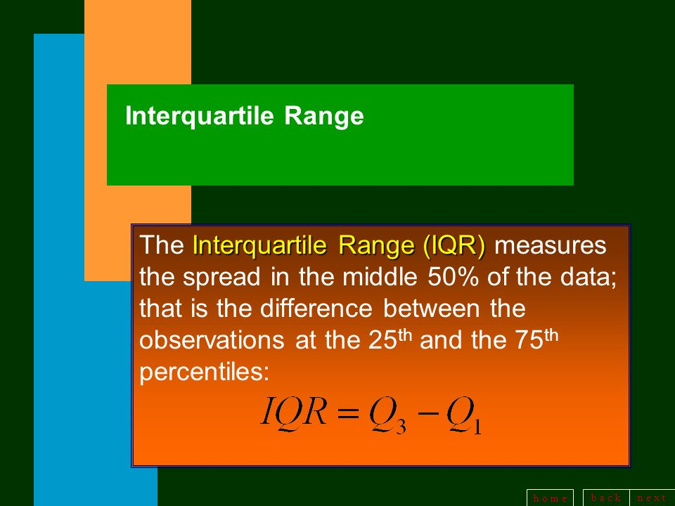 b a c kn e x t h o m e Interquartile Range Interquartile Range (IQR) The Interquartile Range (IQR) measures the spread in the middle 50% of the data; that is the difference between the observations at the 25 th and the 75 th percentiles: