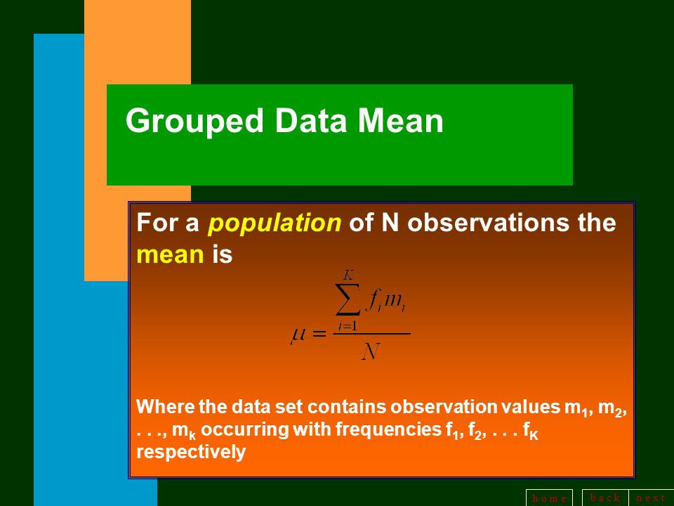 b a c kn e x t h o m e Grouped Data Mean For a population of N observations the mean is Where the data set contains observation values m 1, m 2,..., m k occurring with frequencies f 1, f 2,...