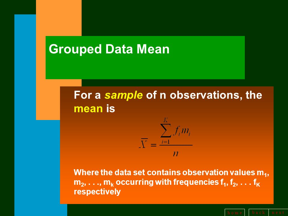 b a c kn e x t h o m e Grouped Data Mean For a sample of n observations, the mean is Where the data set contains observation values m 1, m 2,..., m k occurring with frequencies f 1, f 2,...