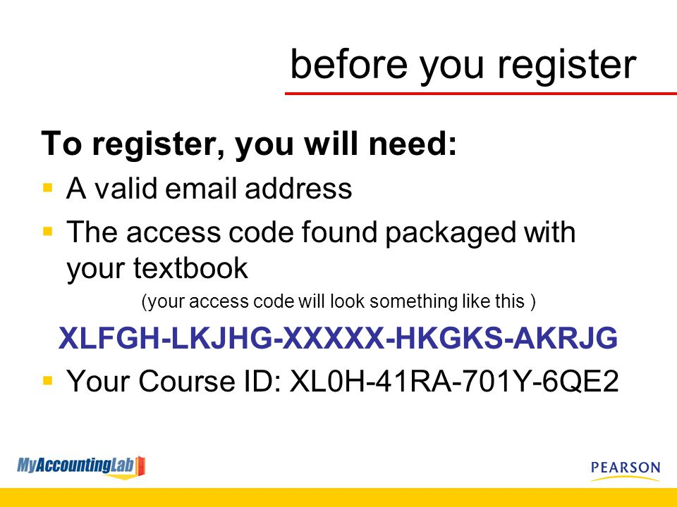 before you register To register, you will need:  A valid  address  The access code found packaged with your textbook (your access code will look something like this ) XLFGH-LKJHG-XXXXX-HKGKS-AKRJG  Your Course ID: XL0H-41RA-701Y-6QE2