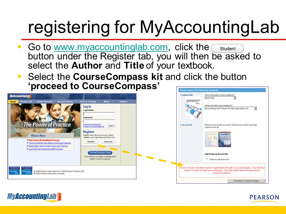  Go to   click the button under the Register tab, you will then be asked to select the Author and Title of your textbook.   Select the CourseCompass kit and click the button 'proceed to CourseCompass' registering for MyAccountingLab