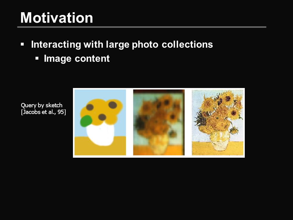 Motivation  Interacting with large photo collections  Image content Query by sketch [Jacobs et al., 95]