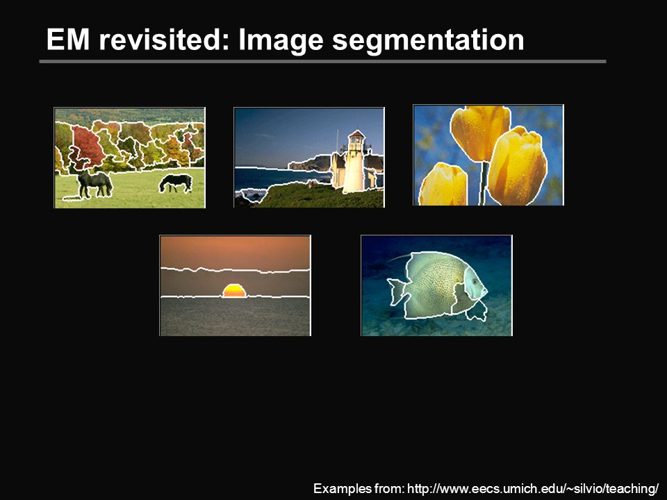 EM revisited: Image segmentation Examples from: http://www.eecs.umich.edu/~silvio/teaching/
