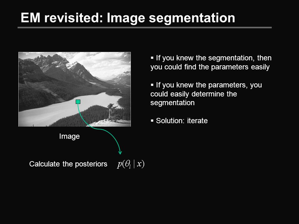 EM revisited: Image segmentation Image  If you knew the segmentation, then you could find the parameters easily  If you knew the parameters, you could easily determine the segmentation  Solution: iterate Calculate the posteriors
