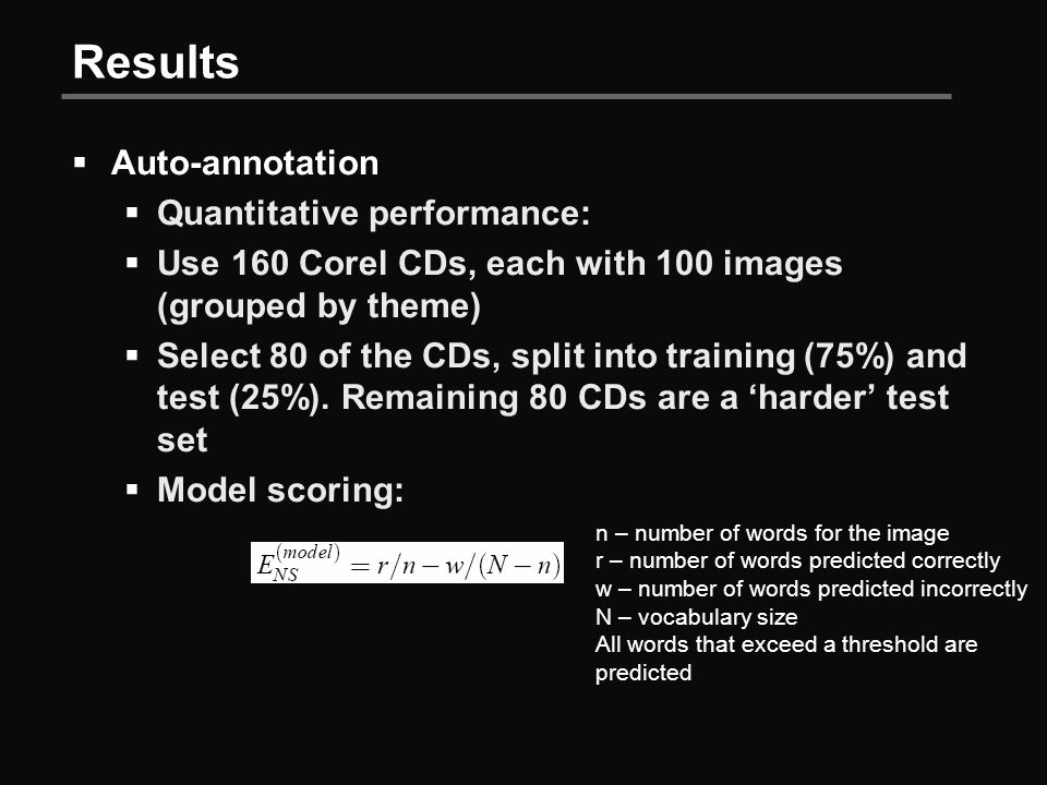 Results  Auto-annotation  Quantitative performance:  Use 160 Corel CDs, each with 100 images (grouped by theme)  Select 80 of the CDs, split into training (75%) and test (25%).