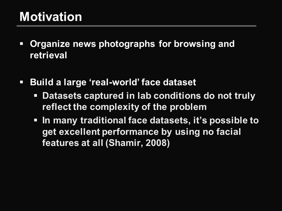 Motivation  Organize news photographs for browsing and retrieval  Build a large 'real-world' face dataset  Datasets captured in lab conditions do not truly reflect the complexity of the problem  In many traditional face datasets, it's possible to get excellent performance by using no facial features at all (Shamir, 2008)