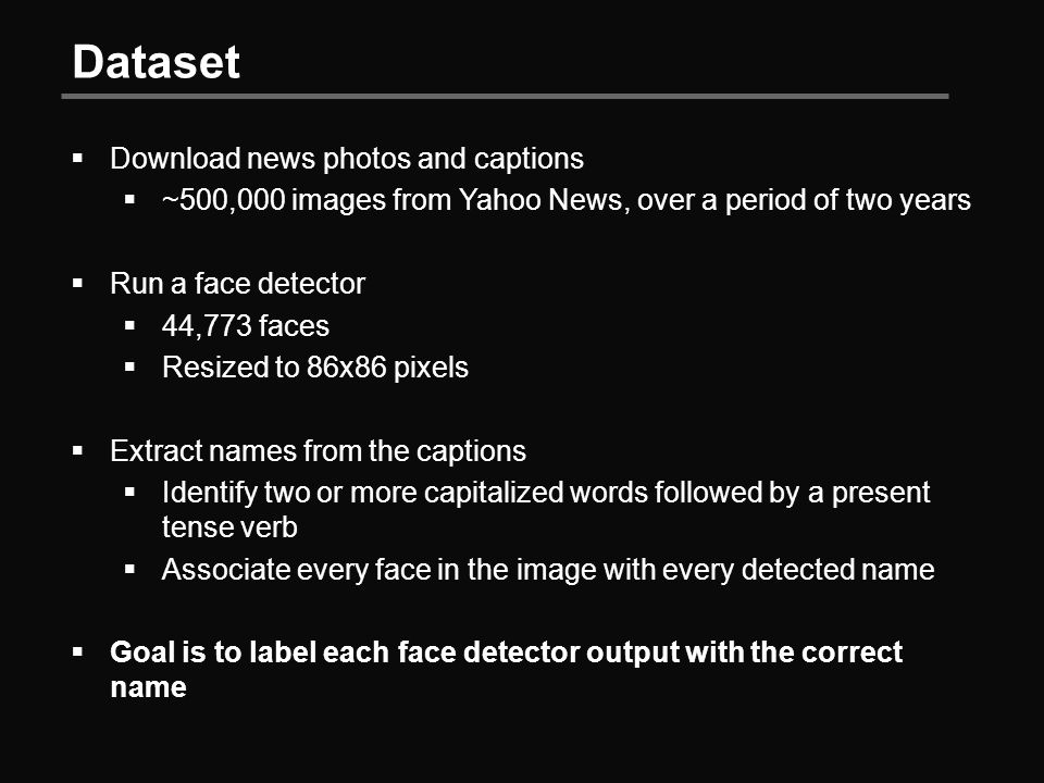 Dataset  Download news photos and captions  ~500,000 images from Yahoo News, over a period of two years  Run a face detector  44,773 faces  Resized to 86x86 pixels  Extract names from the captions  Identify two or more capitalized words followed by a present tense verb  Associate every face in the image with every detected name  Goal is to label each face detector output with the correct name