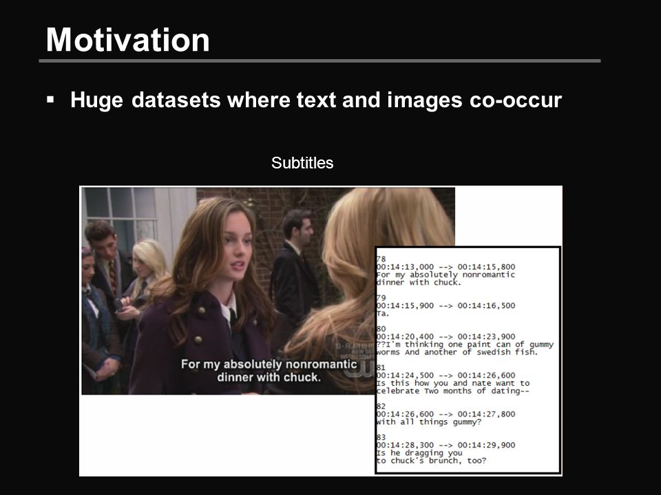 Motivation  Huge datasets where text and images co-occur Subtitles